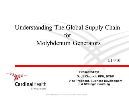 © 2008 Cardinal Health, Inc. or one of its subsidiaries. All rights reserved. Understanding The Global Supply Chain for Molybdenum Generators Presented.