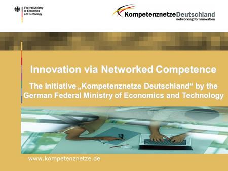 "Www.kompetenznetze.de Innovation via Networked Competence The Initiative ""Kompetenznetze Deutschland"" by the German Federal Ministry of Economics and Technology."