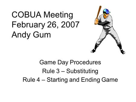 COBUA Meeting February 26, 2007 Andy Gum Game Day Procedures Rule 3 – Substituting Rule 4 – Starting and Ending Game.
