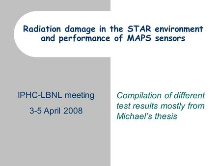IPHC-LBNL meeting 3-5 April 2008 Radiation damage in the STAR environment and performance of MAPS sensors Compilation of different test results mostly.