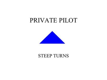 PRIVATE PILOT STEEP TURNS. Objective: STEEP TURNS Objective: –To develop smoothness, coordination, orientation, division of attention, and control techniques.