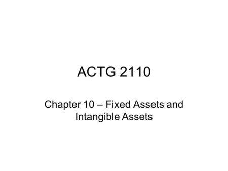 ACTG 2110 Chapter 10 – Fixed Assets and Intangible Assets.