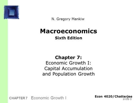 Slide 0 CHAPTER 7 Economic Growth I Macroeconomics Sixth Edition Chapter 7: Economic Growth I: Capital Accumulation and Population Growth Econ 4020/Chatterjee.