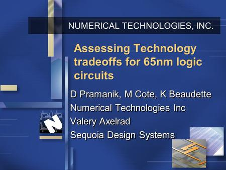 NUMERICAL TECHNOLOGIES, INC. Assessing Technology tradeoffs for 65nm logic circuits D Pramanik, M Cote, K Beaudette Numerical Technologies Inc Valery Axelrad.