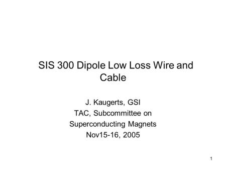 1 SIS 300 Dipole Low Loss Wire and Cable J. Kaugerts, GSI TAC, Subcommittee on Superconducting Magnets Nov15-16, 2005.