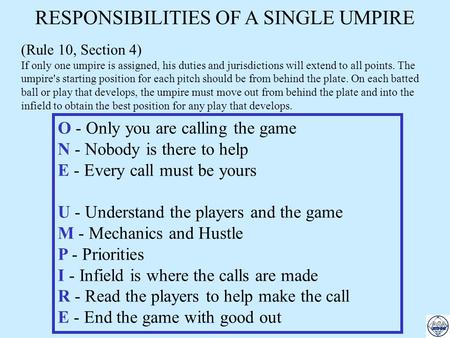 RESPONSIBILITIES OF A SINGLE UMPIRE (Rule 10, Section 4) If only one umpire is assigned, his duties and jurisdictions will extend to all points. The umpire's.