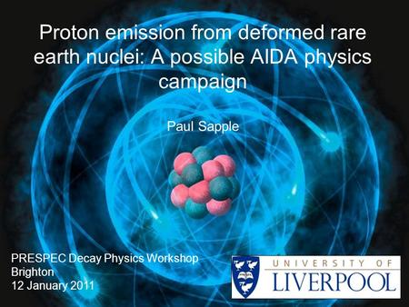 Proton emission from deformed rare earth nuclei: A possible AIDA physics campaign Paul Sapple PRESPEC Decay Physics Workshop Brighton 12 January 2011.