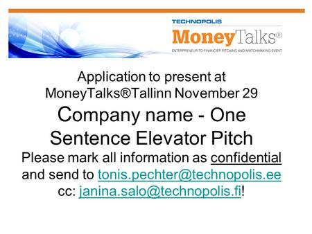 Application to present at MoneyTalks®Tallinn November 29 C ompany name - One Sentence Elevator Pitch Please mark all information as confidential and send.
