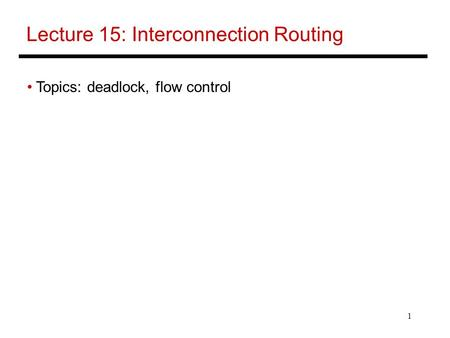 1 Lecture 15: Interconnection Routing Topics: deadlock, flow control.