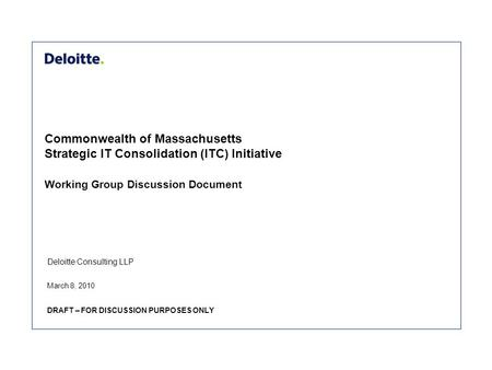 Deloitte Consulting LLP Commonwealth of Massachusetts Strategic IT Consolidation (ITC) Initiative Working Group Discussion Document March 8, 2010 DRAFT.