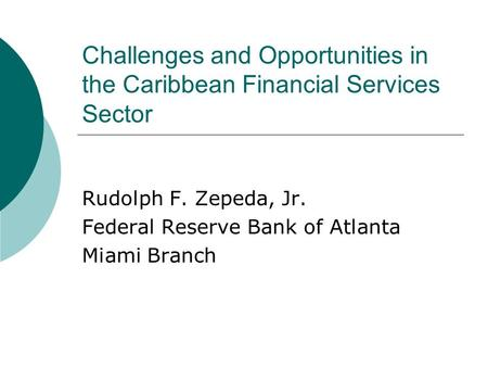 Challenges and Opportunities in the Caribbean Financial Services Sector Rudolph F. Zepeda, Jr. Federal Reserve Bank of Atlanta Miami Branch.