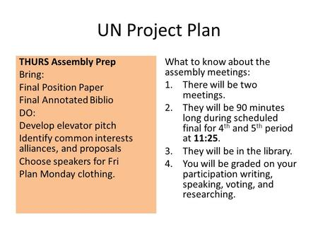 UN Project Plan THURS Assembly Prep Bring: Final Position Paper Final Annotated Biblio DO: Develop elevator pitch Identify common interests alliances,