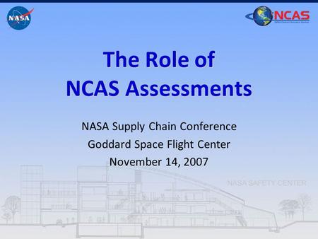 The Role of NCAS Assessments NASA Supply Chain Conference Goddard Space Flight Center November 14, 2007.