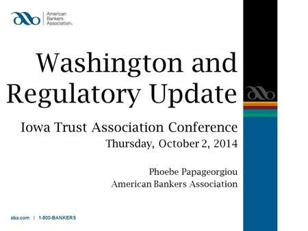Washington and Regulatory Update Iowa Trust Association Conference Thursday, October 2, 2014 Phoebe Papageorgiou American Bankers Association aba.com 1-800-BANKERS.