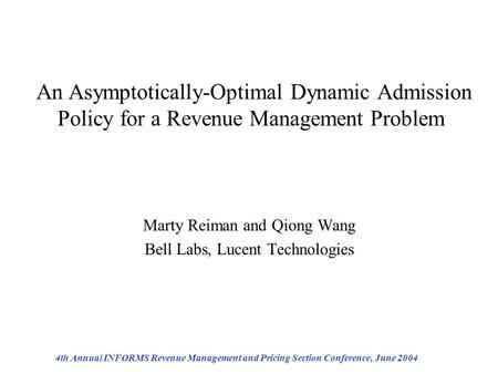 4th Annual INFORMS Revenue Management and Pricing Section Conference, June 2004 An Asymptotically-Optimal Dynamic Admission Policy for a Revenue Management.