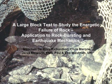 A Large Block Test to Study the Energetic Failure of Rock – Application to Rock-Bursting and Earthquake Mechanics Maochen Ge, Eliza Richardson, Chris Marone,