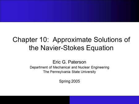 Chapter 10: Approximate Solutions of the Navier-Stokes Equation Eric G. Paterson Department of Mechanical and Nuclear Engineering The Pennsylvania State.