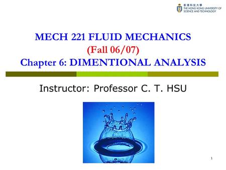 1 MECH 221 FLUID MECHANICS (Fall 06/07) Chapter 6: DIMENTIONAL ANALYSIS Instructor: Professor C. T. HSU.