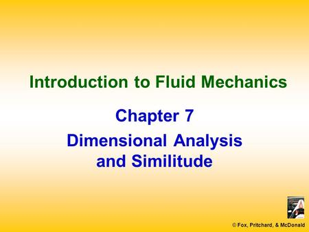 © Fox, Pritchard, & McDonald Introduction to Fluid Mechanics Chapter 7 Dimensional Analysis and Similitude.