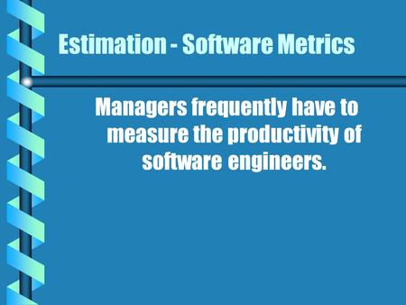 Estimation - Software Metrics Managers frequently have to measure the productivity of software engineers.
