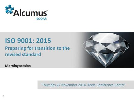 1 Date and venueThursday 27 November 2014, Keele Conference Centre ISO 9001: 2015 Preparing for transition to the revised standard Morning session.