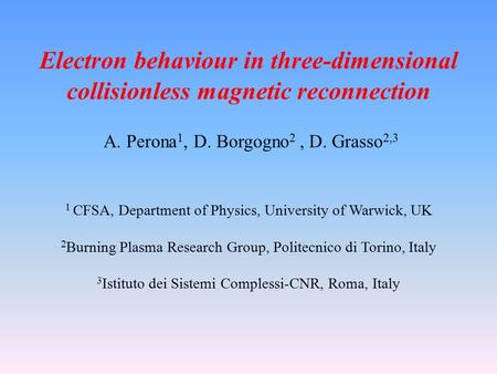 Electron behaviour in three-dimensional collisionless magnetic reconnection A. Perona 1, D. Borgogno 2, D. Grasso 2,3 1 CFSA, Department of Physics, University.