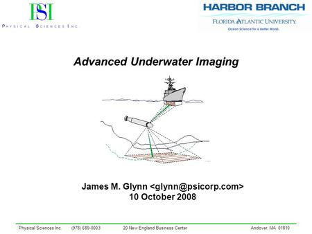 Physical Sciences Inc. (978) 689-000320 New England Business CenterAndover, MA 01810 Advanced Underwater Imaging James M. Glynn 10 October 2008.
