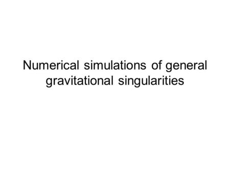 Numerical simulations of general gravitational singularities.