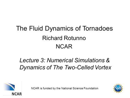 The Fluid Dynamics of Tornadoes Richard Rotunno NCAR NCAR is funded by the National Science Foundation Lecture 3: Numerical Simulations & Dynamics of The.