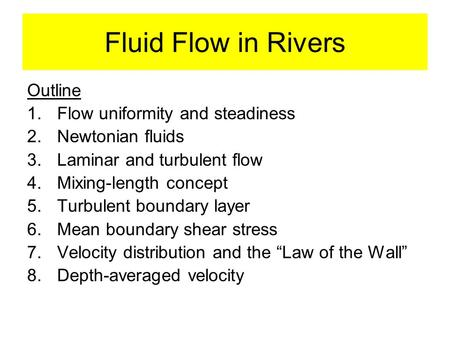 Fluid Flow in Rivers Outline 1.Flow uniformity and steadiness 2.Newtonian fluids 3.Laminar and turbulent flow 4.Mixing-length concept 5.Turbulent boundary.
