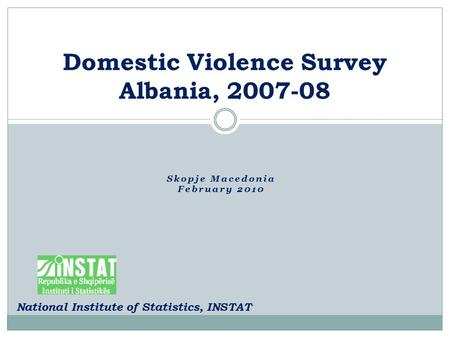 Skopje Macedonia February 2010 Domestic Violence Survey Albania, 2007-08 National Institute of Statistics, INSTAT.