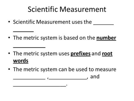 Scientific Measurement Scientific Measurement uses the _______ _______ The metric system is based on the number ___________ The metric system uses prefixes.