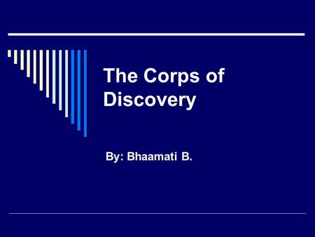 The Corps of Discovery By: Bhaamati B.. The Lewis and Clark Mission I bet you have heard about Lewis and Clark. They were the men chosen by Thomas Jefferson.