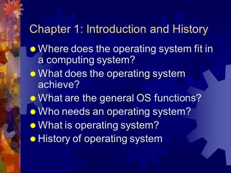 Chapter 1: Introduction and History  Where does the operating system fit in a computing system?  What does the operating system achieve?  What are the.
