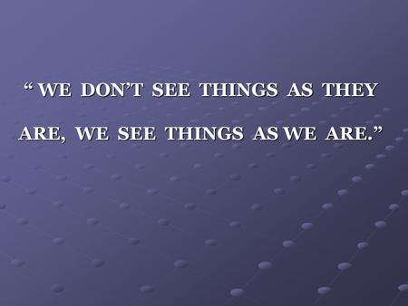 """ WE DON'T SEE THINGS AS THEY ARE, WE SEE THINGS AS WE ARE."""