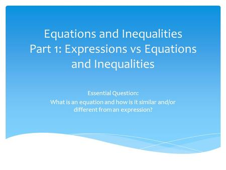 Equations and Inequalities Part 1: Expressions vs Equations and Inequalities Essential Question: What is an equation and how is it similar and/or different.