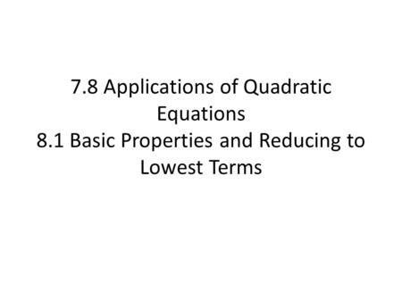 7.8 Applications of Quadratic Equations 8.1 Basic Properties and Reducing to Lowest Terms.