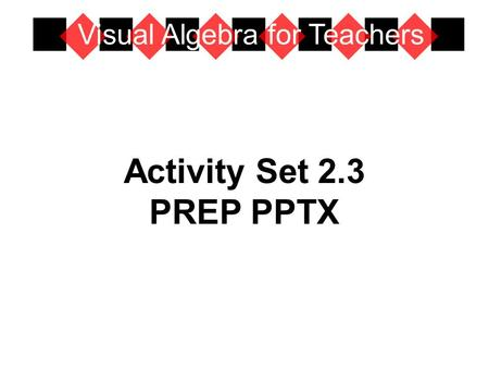 Activity Set 2.3 PREP PPTX Visual Algebra for Teachers.