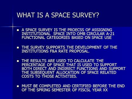 WHAT IS A SPACE SURVEY? A SPACE SURVEY IS THE PROECSS OF ASSIGNING INSTITUTIONAL SPACE INTO OMB CIRCULAR A-21 FUNCTIONAL CATEGORIES BASED ON SPACE USE.