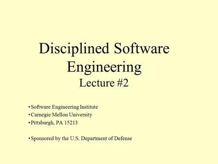 Disciplined Software Engineering Lecture #2 Software Engineering Institute Carnegie Mellon University Pittsburgh, PA 15213 Sponsored by the U.S. Department.