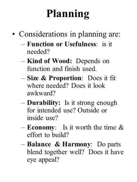 Planning Considerations in planning are: –Function or Usefulness: is it needed? –Kind of Wood: Depends on function and finish used. –Size & Proportion: