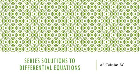 SERIES SOLUTIONS TO DIFFERENTIAL EQUATIONS AP Calculus BC.
