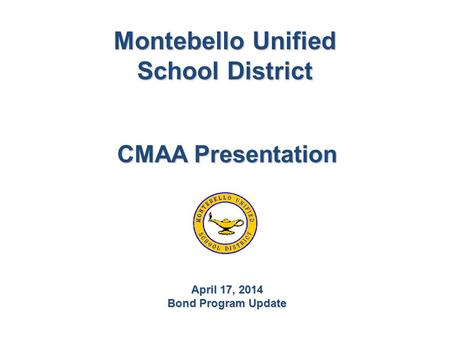 Montebello Unified School District CMAA Presentation April 17, 2014 Bond Program Update.