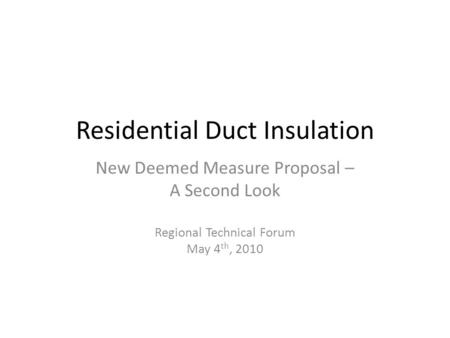 Residential Duct Insulation New Deemed Measure Proposal – A Second Look Regional Technical Forum May 4 th, 2010.
