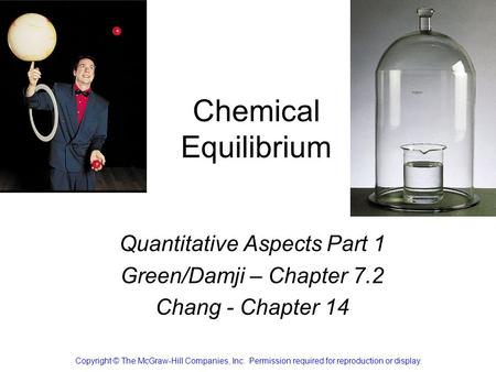 Chemical Equilibrium Quantitative Aspects Part 1 Green/Damji – Chapter 7.2 Chang - Chapter 14 Copyright © The McGraw-Hill Companies, Inc. Permission required.