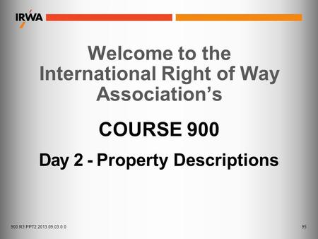 COURSE 900 Day 2 - Property Descriptions Welcome to the International Right of Way Association's 95900.R3.PPT2.2013.09.03.0.0.