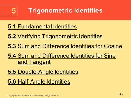 Copyright © 2008 Pearson Addison-Wesley. All rights reserved. 5-1 5.1 Fundamental Identities 5.2 Verifying Trigonometric Identities 5.3 Sum and Difference.
