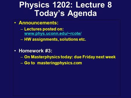 Physics 1202: Lecture 8 Today's Agenda Announcements: –Lectures posted on: www.phys.uconn.edu/~rcote/ www.phys.uconn.edu/~rcote/ –HW assignments, solutions.