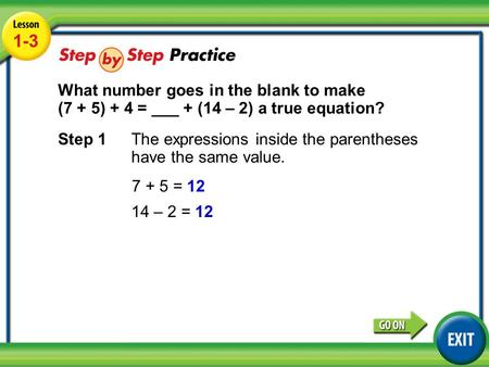 Lesson 1-3 Example 3 1-3 What number goes in the blank to make (7 + 5) + 4 = ___ + (14 – 2) a true equation? Step 1 The expressions inside the parentheses.