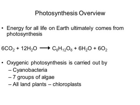 Photosynthesis Overview Energy for all life on Earth ultimately comes from photosynthesis 6CO 2 + 12H 2 O C 6 H 12 O 6 + 6H 2 O + 6O 2 Oxygenic photosynthesis.